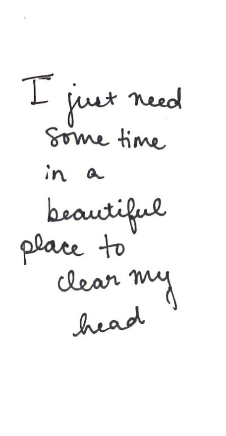 I jut need some time ina beautiful place to clear my head-origin unknown
