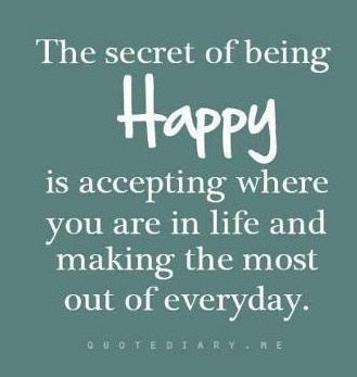 The secret of being happy is accepting where you are in life and making the most of every day.