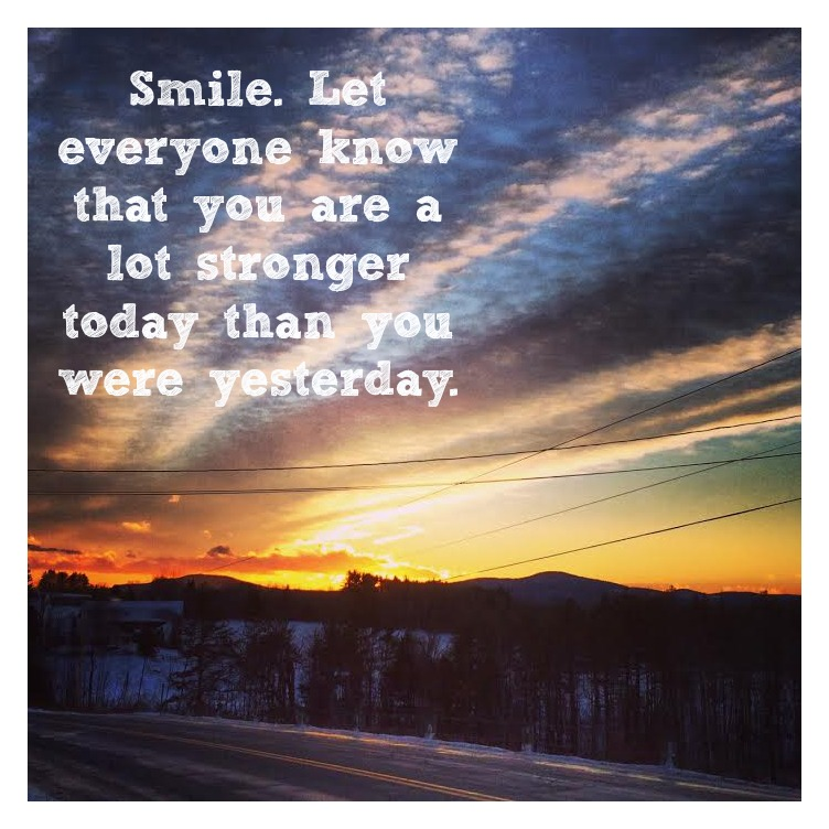Smile. Let everyone know you are a lot stronger than you were yesterday.