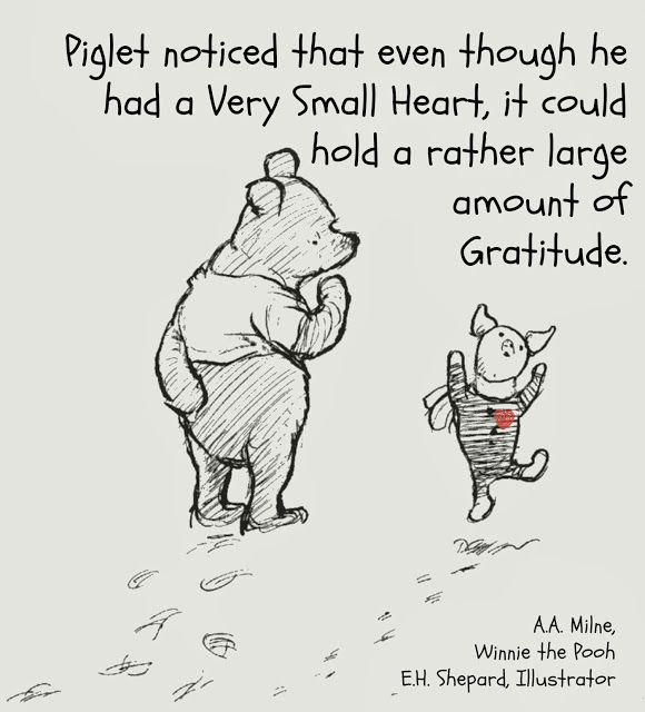 """Piglet noticed that even though he had a very small heart , it could hold a rather large amount of gratitude. "" –A.A. Milne"