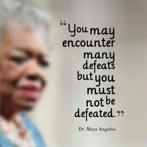 You may encounter many defeats but you must not be defeated – Maya Angelou