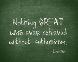 Nothing GREAT was ever achieved without enthusiasm. –Emerson