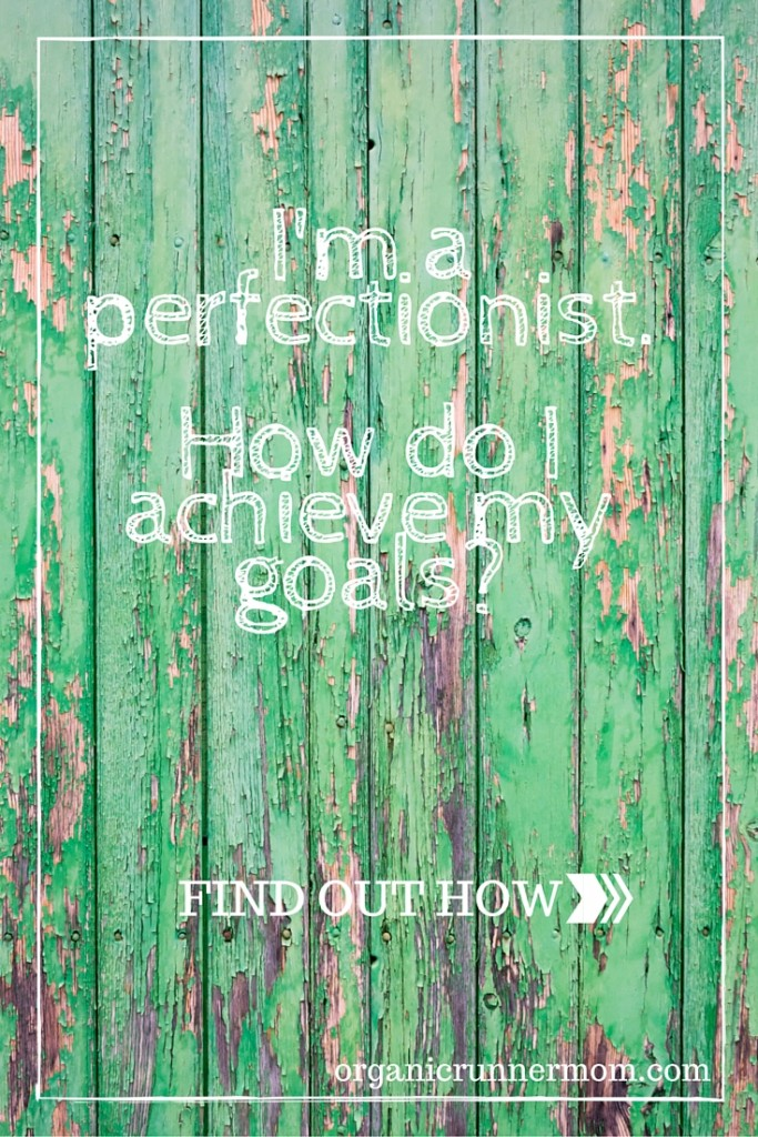 I'm a perfectionist. How do I achieve my goals?