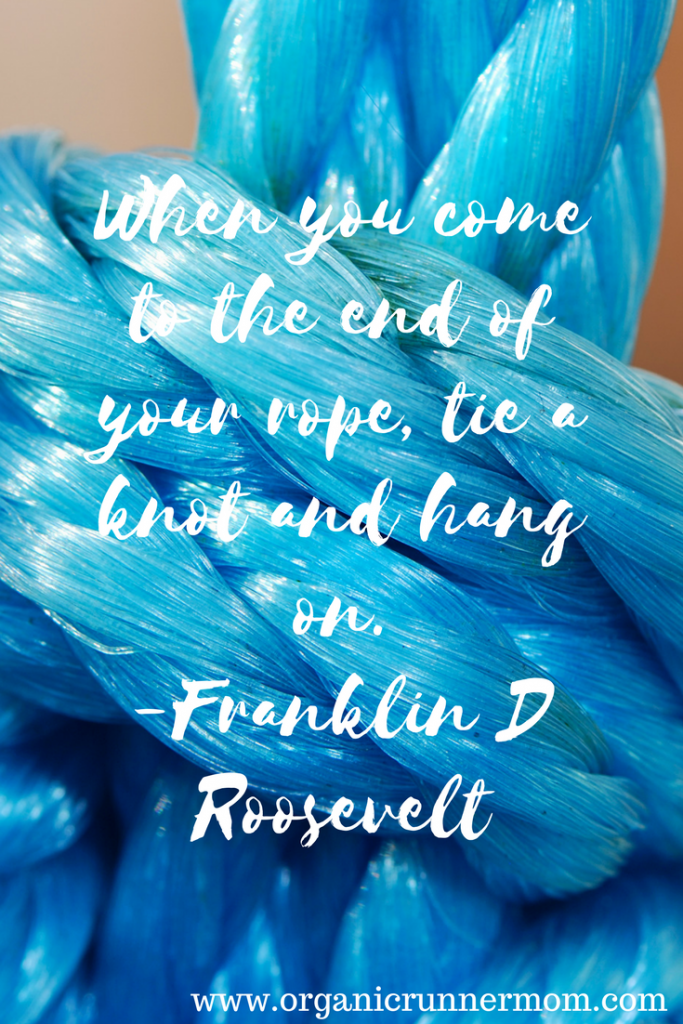 When you come to the end of your rope, tie a knot and hang on.-Franklin D Roosevelt