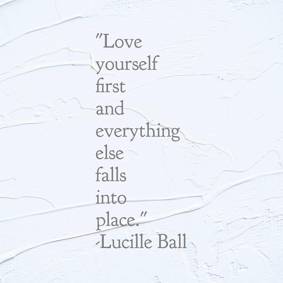 """Love yourself first and everything else falls into place.""-Lucille Ball"